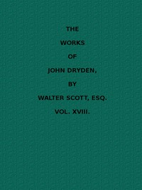 The Works of John Dryden, now first collected in eighteen volumes. Volume 18