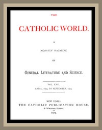 The Catholic World, Vol. 17, April, 1873 to September, 1873 A Monthly Magazine of General Literature and Science