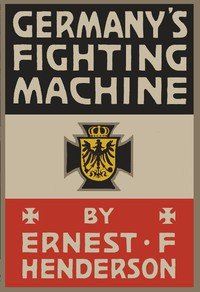 Germany's Fighting Machine Her Army, her Navy, her Air-ships and Why She Arrayed Them Against the Allied Powers of Europe