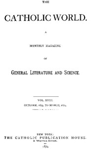 The Catholic World, Vol. 18, October, 1873, to March, 1874. A Monthly Magazine of General Literature and Science