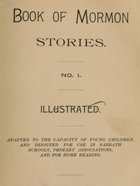 Book of Mormon Stories. No. 1. Adapted to the Capacity of Young Children, and Designed for Use in Sabbath Schools, Primary Associations, and for Home Reading