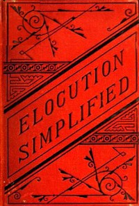 Cover of Elocution Simplified With an Appendix on Lisping, Stammering, Stuttering, and Other Defects of Speech.