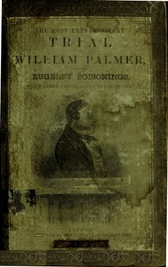The Most Extraordinary Trial of William Palmer, for the Rugeley Poisonings, which lasted Twelve Days