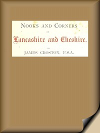 Nooks and Corners of Lancashire and Cheshire. A Wayfarer's Notes in the Palatine Counties, Historical, Legendary, Genealogical, and Descriptive.