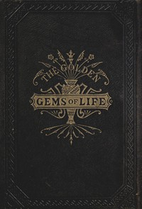 The Golden Gems of Life; Or, Gathered Jewels for the Home Circle