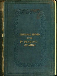 Historical Record of the Fourth, or Royal Irish Regiment of Dragoon Guards. Containing an Account of the Formation of the Regiment in 1685; and of Its Subsequent Services to 1838