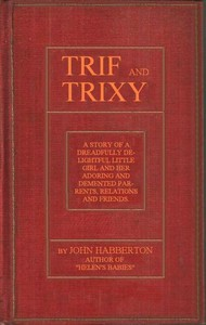 Cover of Trif and Trixy A story of a dreadfully delightful little girl and her adoring and tormented parents, relations, and friends