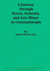 A Journey through Persia, Armenia, and Asia Minor, to Constantinople, in the Years 1808 and 1809In Which is Included, Some Account of the Proceedings of His Majesty's Mission, under Sir Harford Jones, Bart. K. C. to the Court of Persia