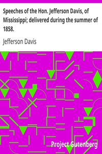 Speeches of the Hon. Jefferson Davis, of Mississippi; delivered during the summer of 1858.