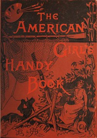 How to Amuse Yourself and Others: The American Girl's Handy Book