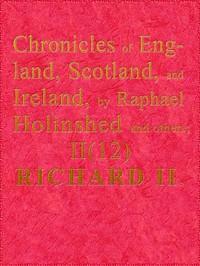Chronicles of England, Scotland and Ireland (2 of 6): England (12 of 12) Richard the Second, the Second Sonne to Edward Prince of Wales