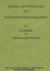 Deadly Adulteration and Slow Poisoning UnmaskedDisease and Death in the Pot and Bottle