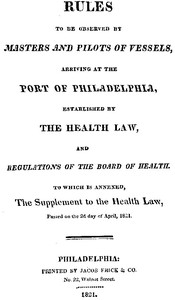 Rules to be observed by masters and pilots of vessels, arriving at the port of Philadelphia, established by the health law, and regulations of the Board of Health, to which is annexed, a supplement to the health law, passed on the 2d day of April, 1821.