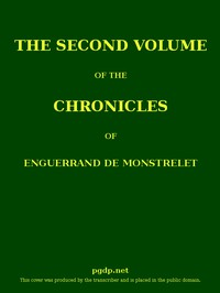 Cover of The Chronicles of Enguerrand de Monstrelet, Vol. 02 [of 13] Containing an account of the cruel civil wars between the houses of Orleans and Burgundy, of the possession of Paris and Normandy by the English, their expulsion thence, and of other memorable events that happened in the kingdom of France, as well as in other countries