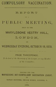 Cover of Compulsory Vaccination Report of a Public Meeting, held in the Marylebone Vestry Hall, London, on Wednesday evening, October 19, 1870.