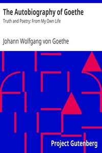 The Autobiography of GoetheTruth and Poetry: From My Own Life