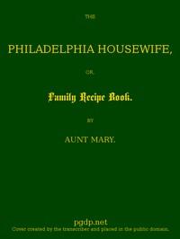 The Philadelphia Housewife; or, Family Receipt Book