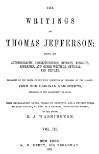 The Writings of Thomas Jefferson, Vol. 3 (of 9) Being His Autobiography, Correspondence, Reports, Messages, Addresses, and Other Writings, Official and Private