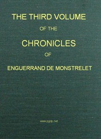 The Chronicles of Enguerrand de Monstrelet, Vol. 03 [of 13] Containing an account of the cruel civil wars between the houses of Orleans and Burgundy, of the possession of Paris and Normandy by the English, their expulsion thence, and of other memorable events that happened in the kingdom of France, as well as in other countries
