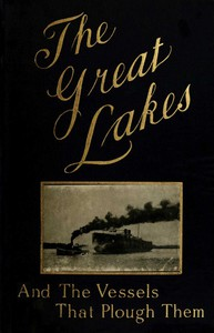 The Great Lakes The Vessels That Plough Them: Their Owners, Their Sailors, and Their Cargoes, Together with a Brief History of Our Inland Seas