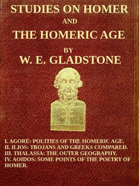 Studies on Homer and the Homeric Age, Vol. 3 of 3 I. Agorè: Polities of the Homeric Age. II. Ilios: Trojans and Greeks Compared. III. Thalassa: The Outer Geography. IV. Aoidos: Some Points of the Poetry of Homer.