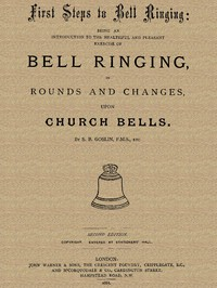 First Steps to Bell Ringing Being an Introduction to the Healthful and Pleasant Exercise of Bell Ringing in Rounds and Changes upon Church Bells