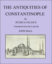 The Antiquities of ConstantinopleWith a Description of Its Situation, the Conveniencies of Its Port, Its Publick Buildings, the Statuary, Sculpture, Architecture, and Other Curiosities of That City