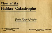 The Halifax Catastrophe Forty views showing extent of damage in Canada's historic city as the result of terrific explosion on Thursday, December 6th, 1917, which killed 1200 men, women and children, injured 3000 and rendered 6000 homeless, causing property damage of nearly $50,000,000