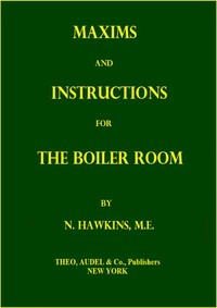 Maxims and Instructions for the Boiler RoomUseful to Engineers, Firemen & Mechanics; Relating to Steam Generators, Pumps, Appliances, Steam Heating, Practical Plumbing, etc.
