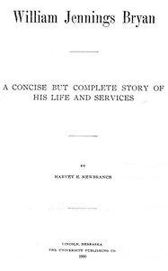 William Jennings Bryan: A Concise But Complete Story of His Life and Services