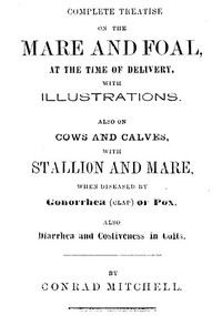 Cover of Complete Treatise on the mare and foal at the time of delivery, with illustrations. Also on cows and calves, with stallion and mare, when diseased by Gonorrhea (clap) or Pox, also Diarrhea and Costiveness in Colts.