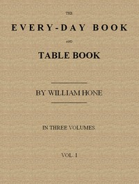 The Every-day Book and Table Book, v. 1 (of 3) or Everlasting Calendar of Popular Amusements, Sports, Pastimes, Ceremonies, Manners, Customs and Events, Incident to Each of the Three Hundred and Sixty-five Days, in past and Present Times; Forming a Complete History of the Year, Month, and Seasons, and a Perpetual Key to the Almanac