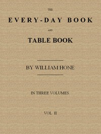 The Every-day Book and Table Book. v. 2 (of 3) or Everlasting Calendar of Popular Amusements, Sports, Pastimes, Ceremonies, Manners, Customs and Events, Incident to Each of the Three Hundred and Sixty-five Days, in past and Present Times; Forming a Complete History of the Year, Month, and Seasons, and a Perpetual Key to the Almanac