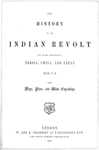 The History of the Indian Revolt and of the Expeditions to Persia, China and Japan, 1856-7-8