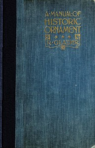 A Manual of Historic Ornament Treating upon the evolution, tradition, and development of architecture and other applied arts. Prepared for the use of students and craftsmen