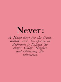 Never: A Hand-Book for the Uninitiated and Inexperienced Aspirants to Refined Society's Giddy Heights and Glittering Attainments.