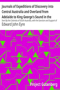 Journals of Expeditions of Discovery into Central Australia and Overland from Adelaide to King George's Sound in the Years 1840-1: Sent By the Colonists of South Australia, with the Sanction and Support of the Government: Including an Account of the Manners and Customs of the Aborigines and the State of Their Relations with Europeans — Volume 01