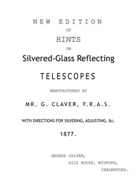 New Edition of Hints on Silver-Glass Reflecting Telescopes Manufactured by Mr. G. Calver, F.R.A.S.with Directions for Silvering, Adjusting, &c.