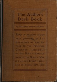The Author's Desk Book Being a Reference Volume upon Questions of the Relations of the Author to the Publisher, Copyright, The Relation of the Contributor to the Magazine, Mechanics of the Book, Arrangement of the Book, Making of the Index, Etc.