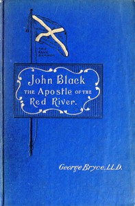 Cover of John Black, the Apostle of the Red River Or, How the Blue Banner Was Unfurled on Manitoba Prairies