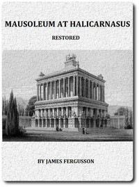 The Mausoleum at Halicarnassus Restored in Conformity With the Recently Discovered Remains