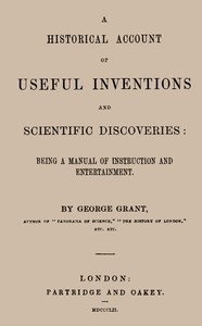A Historical Account of Useful Inventions and Scientific DiscoveriesBeing a manual of instruction and entertainment.