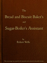 Cover of The Bread and Biscuit Baker's and Sugar-Boiler's AssistantIncluding a Large Variety of Modern Recipes