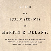 Life and public services of Martin R. Delany Sub-Assistant Commissioner Bureau Relief of Refugees, Freedmen, and of Abandoned Lands, and late Major 104th U.S. Colored Troops