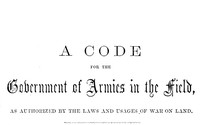 A Code for the Government of Armies in the Field,as authorized by the laws and usages of war on land.