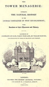 Cover of The Tower Menagerie Comprising the natural history of the animals contained in that establishment; with anecdotes of their characters and history.