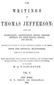 The Writings of Thomas Jefferson, Vol. 5 (of 9) Being His Autobiography, Correspondence, Reports, Messages, Addresses, and Other Writings, Official and Private