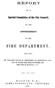 Cover of Report of a special committee of the City Council, on the improvement of the Fire Department and also, on the best means of obtaining an additional supply of water for fire purposes, for the city of Halifax, N.S.