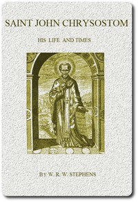 Saint John Chrysostom, His Life and Times A sketch of the church and the empire in the fourth century