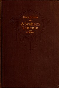 Footprints of Abraham Lincoln Presenting many interesting facts, reminiscences and illustrations never before published
